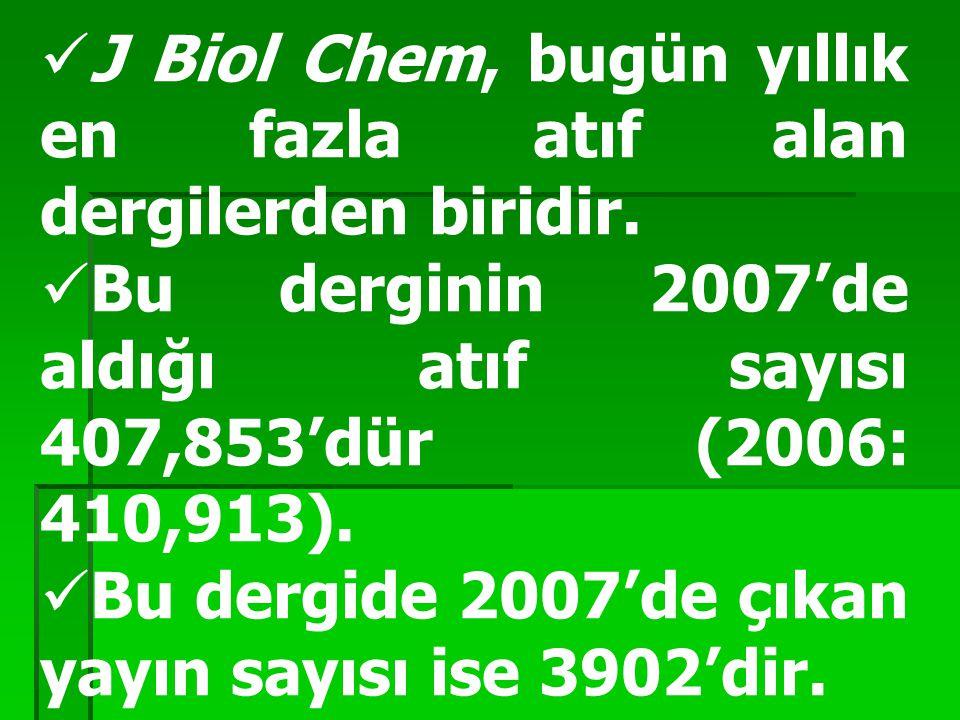 J Biol Chem, bugün yıllık en fazla atıf alan dergilerden biridir. Bu derginin 2007'de aldığı atıf sayısı 407,853'dür (2006: 410,913). Bu dergide 2007'