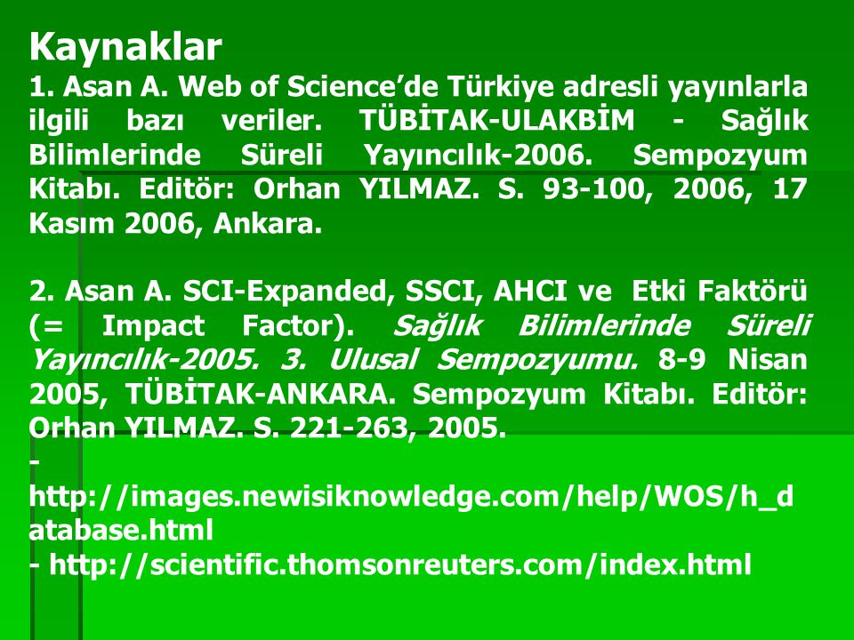 Kaynaklar 1. Asan A. Web of Science'de Türkiye adresli yayınlarla ilgili bazı veriler. TÜBİTAK-ULAKBİM - Sağlık Bilimlerinde Süreli Yayıncılık-2006. S