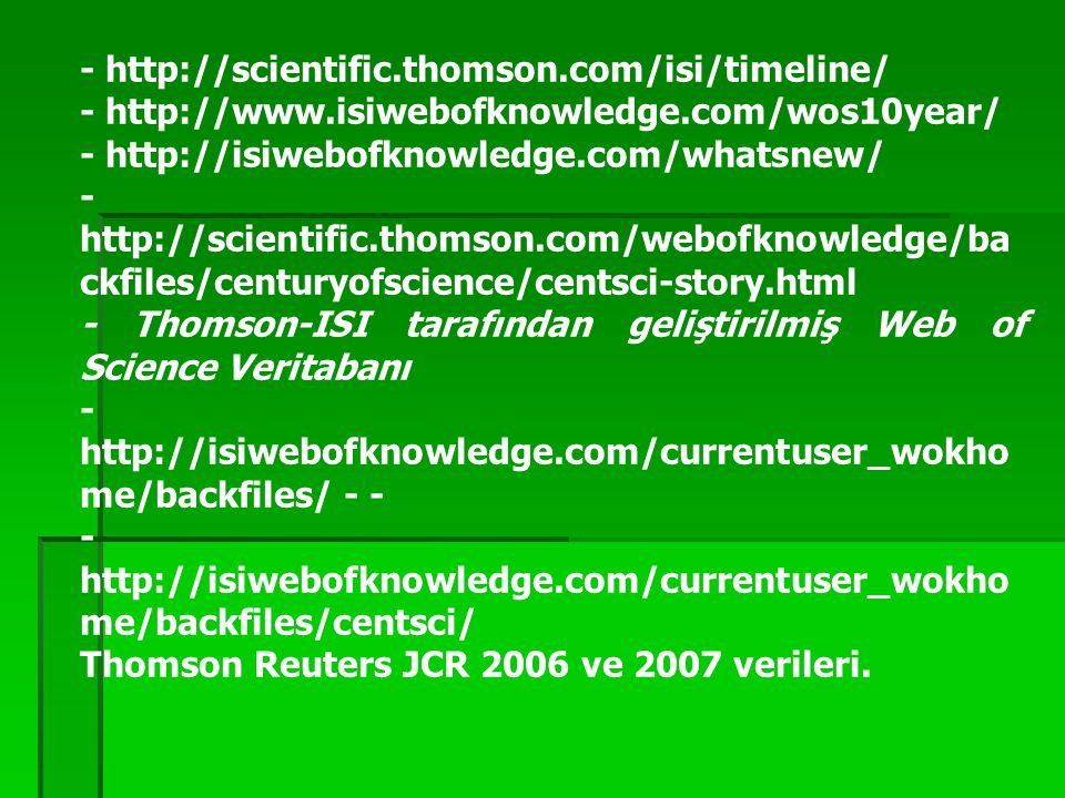- http://scientific.thomson.com/isi/timeline/ - http://www.isiwebofknowledge.com/wos10year/ - http://isiwebofknowledge.com/whatsnew/ - http://scientific.thomson.com/webofknowledge/ba ckfiles/centuryofscience/centsci-story.html - Thomson-ISI tarafından geliştirilmiş Web of Science Veritabanı - http://isiwebofknowledge.com/currentuser_wokho me/backfiles/ - - - http://isiwebofknowledge.com/currentuser_wokho me/backfiles/centsci/ Thomson Reuters JCR 2006 ve 2007 verileri.
