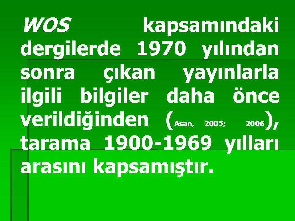 WOS kapsamındaki dergilerde 1970 yılından sonra çıkan yayınlarla ilgili bilgiler daha önce verildiğinden ( Asan, 2005; 2006 ), tarama 1900-1969 yılları arasını kapsamıştır.