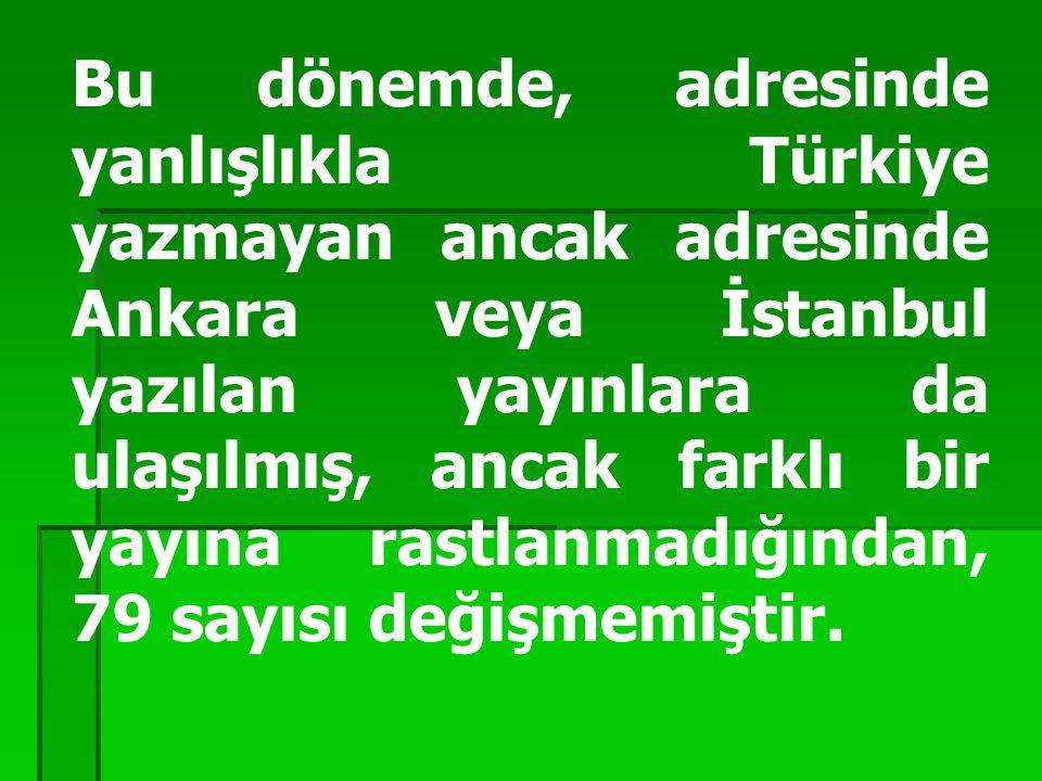 Bu dönemde, adresinde yanlışlıkla Türkiye yazmayan ancak adresinde Ankara veya İstanbul yazılan yayınlara da ulaşılmış, ancak farklı bir yayına rastlanmadığından, 79 sayısı değişmemiştir.