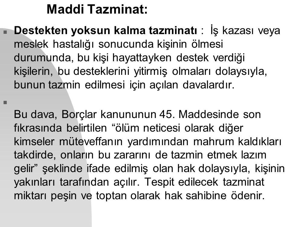 Maddi Tazminat: n Destekten yoksun kalma tazminatı : İş kazası veya meslek hastalığı sonucunda kişinin ölmesi durumunda, bu kişi hayattayken destek ve