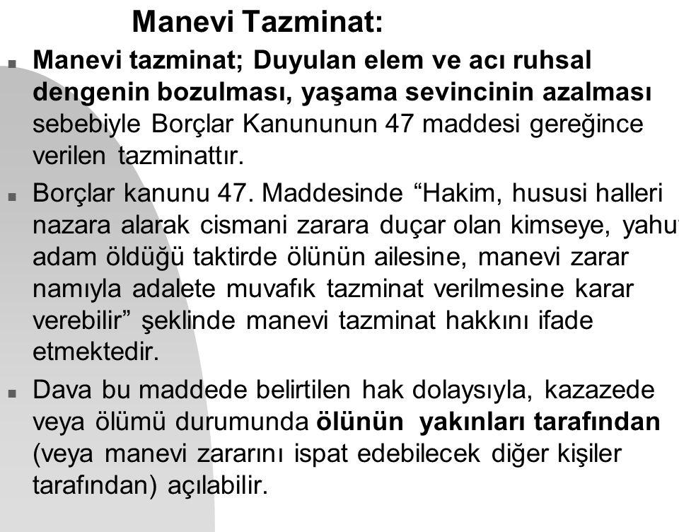 Manevi Tazminat: n Manevi tazminat; Duyulan elem ve acı ruhsal dengenin bozulması, yaşama sevincinin azalması sebebiyle Borçlar Kanununun 47 maddesi g
