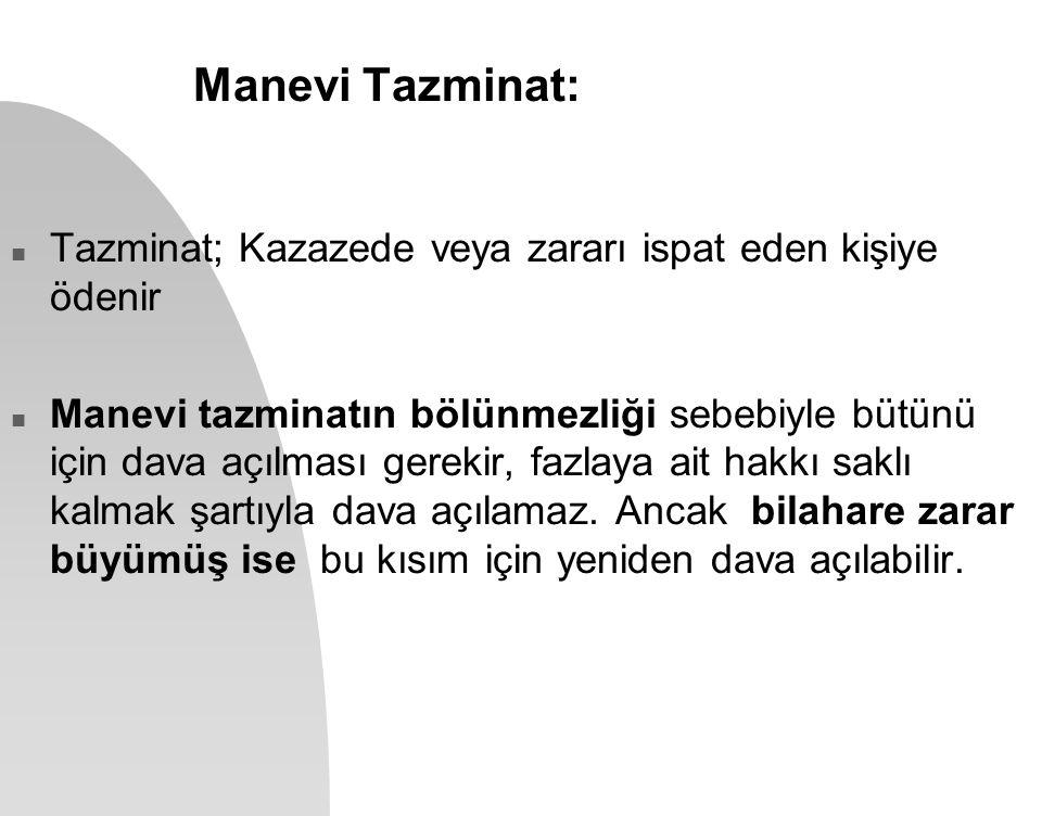 Manevi Tazminat: n Tazminat; Kazazede veya zararı ispat eden kişiye ödenir n Manevi tazminatın bölünmezliği sebebiyle bütünü için dava açılması gereki