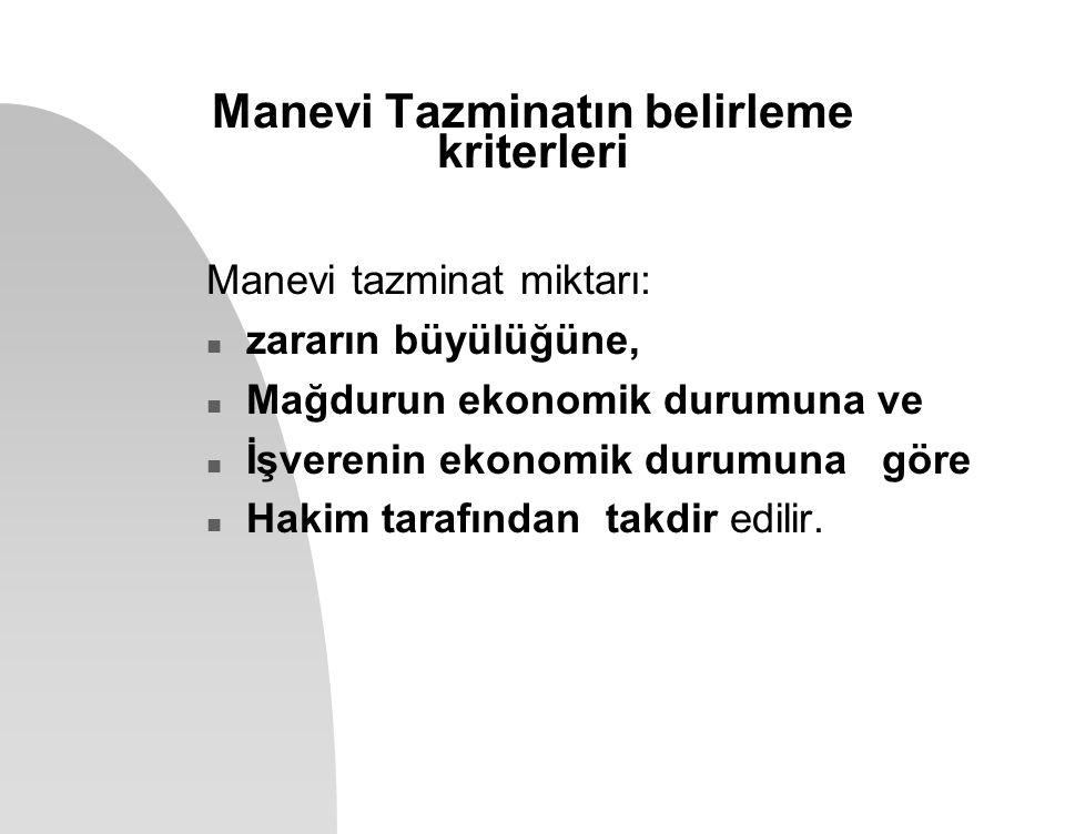 Manevi Tazminatın belirleme kriterleri Manevi tazminat miktarı: n zararın büyülüğüne, n Mağdurun ekonomik durumuna ve n İşverenin ekonomik durumuna gö