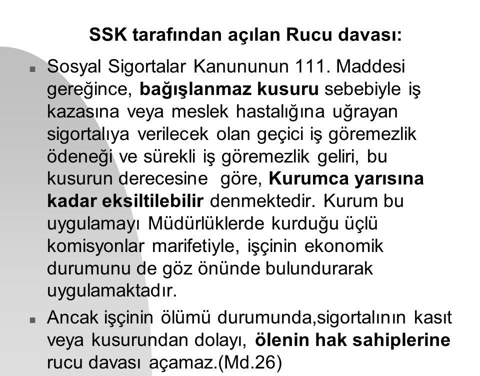 SSK tarafından açılan Rucu davası: n Sosyal Sigortalar Kanununun 111. Maddesi gereğince, bağışlanmaz kusuru sebebiyle iş kazasına veya meslek hastalığ