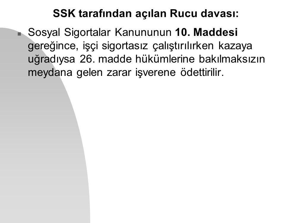 SSK tarafından açılan Rucu davası: n Sosyal Sigortalar Kanununun 10. Maddesi gereğince, işçi sigortasız çalıştırılırken kazaya uğradıysa 26. madde hük