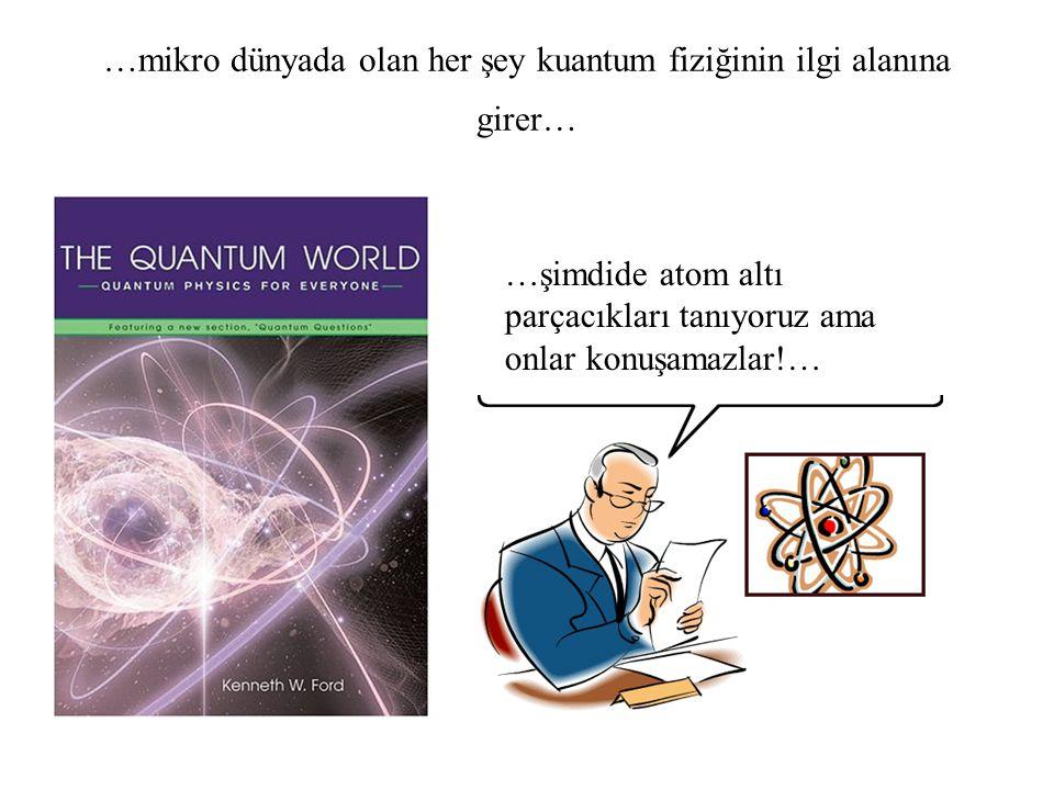 …mikro dünyada olan her şey kuantum fiziğinin ilgi alanına girer… …şimdide atom altı parçacıkları tanıyoruz ama onlar konuşamazlar!…