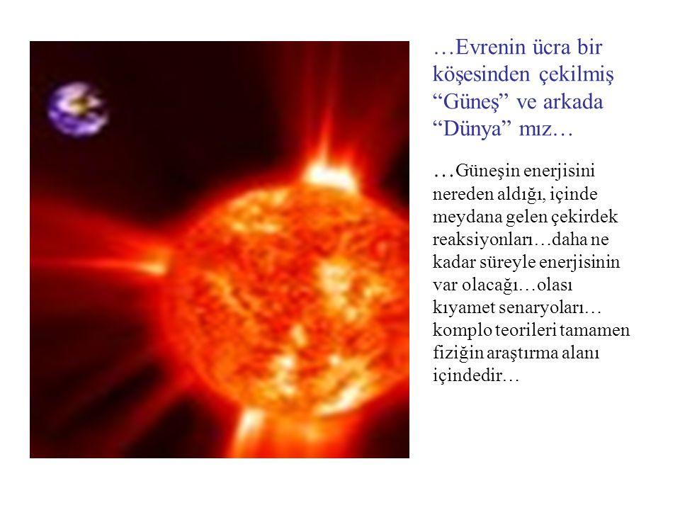 """…Evrenin ücra bir köşesinden çekilmiş """"Güneş"""" ve arkada """"Dünya"""" mız… … Güneşin enerjisini nereden aldığı, içinde meydana gelen çekirdek reaksiyonları…"""