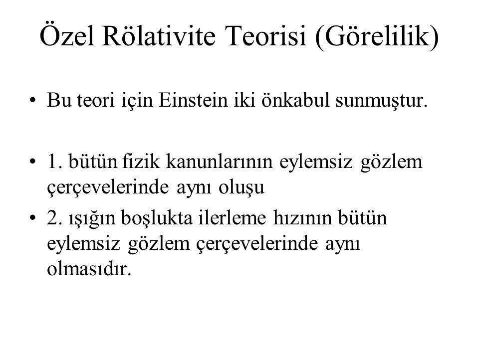 Özel Rölativite Teorisi (Görelilik) Bu teori için Einstein iki önkabul sunmuştur. 1. bütün fizik kanunlarının eylemsiz gözlem çerçevelerinde aynı oluş