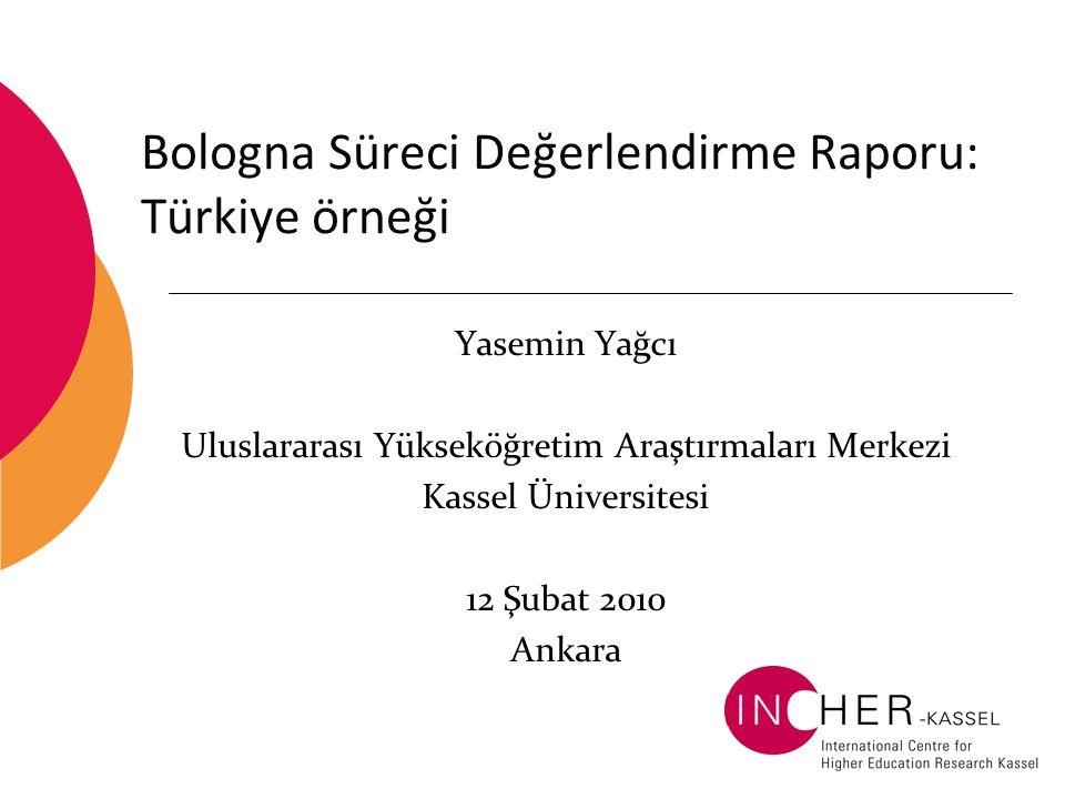 Bologna Süreci Değerlendirme Raporu: Türkiye örneği Yasemin Yağcı Uluslararası Yükseköğretim Araştırmaları Merkezi Kassel Üniversitesi 12 Şubat 2010 Ankara
