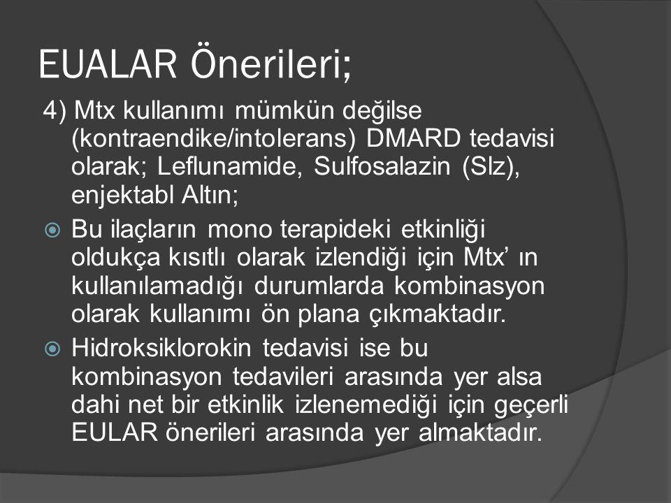 4) Mtx kullanımı mümkün değilse (kontraendike/intolerans) DMARD tedavisi olarak; Leflunamide, Sulfosalazin (Slz), enjektabl Altın;  Bu ilaçların mono terapideki etkinliği oldukça kısıtlı olarak izlendiği için Mtx' ın kullanılamadığı durumlarda kombinasyon olarak kullanımı ön plana çıkmaktadır.