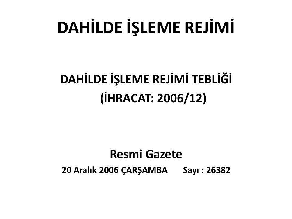 DAHİLDE İŞLEME REJİMİ DAHİLDE İŞLEME REJİMİ TEBLİĞİ (İHRACAT: 2006/12) Resmi Gazete 20 Aralık 2006 ÇARŞAMBA Sayı : 26382