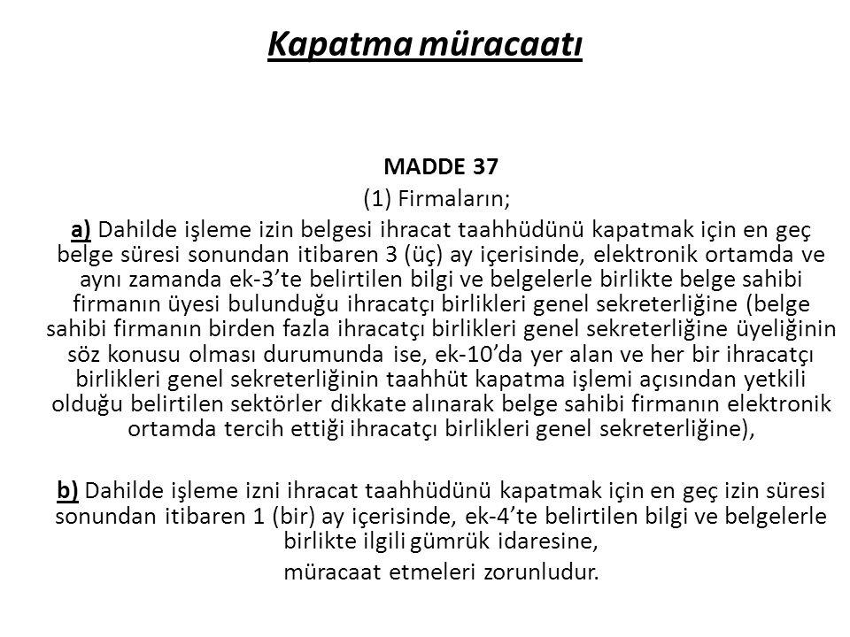 Kapatma müracaatı MADDE 37 (1) Firmaların; a) Dahilde işleme izin belgesi ihracat taahhüdünü kapatmak için en geç belge süresi sonundan itibaren 3 (üç