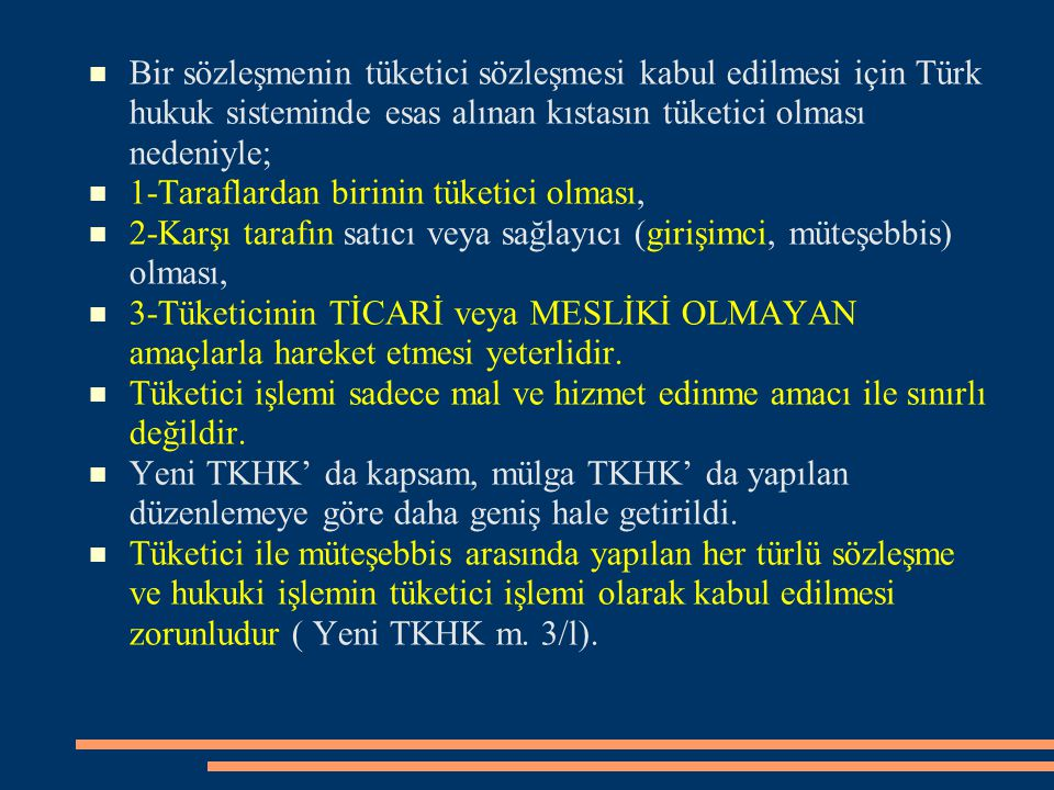 Bir sözleşmenin tüketici sözleşmesi kabul edilmesi için Türk hukuk sisteminde esas alınan kıstasın tüketici olması nedeniyle; 1-Taraflardan birinin tü
