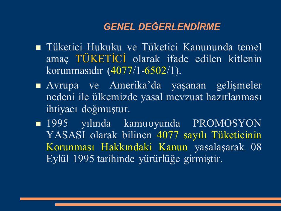 GENEL DEĞERLENDİRME Tüketici Hukuku ve Tüketici Kanununda temel amaç TÜKETİCİ olarak ifade edilen kitlenin korunmasıdır (4077/1-6502/1). Avrupa ve Ame