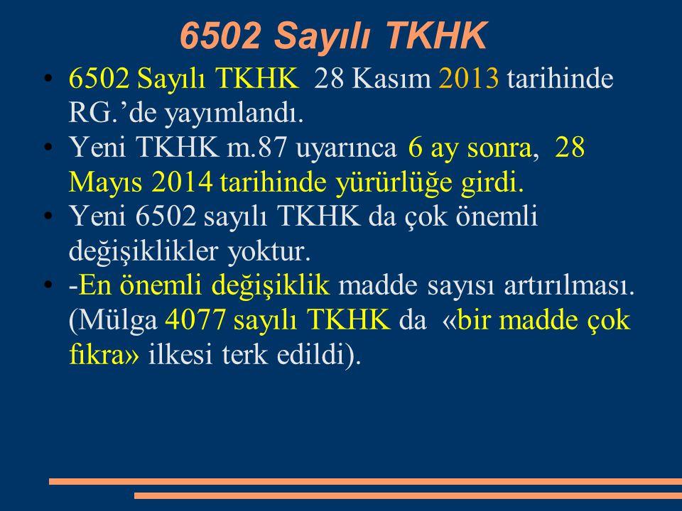 6502 Sayılı TKHK 6502 Sayılı TKHK 28 Kasım 2013 tarihinde RG.'de yayımlandı. Yeni TKHK m.87 uyarınca 6 ay sonra, 28 Mayıs 2014 tarihinde yürürlüğe gir