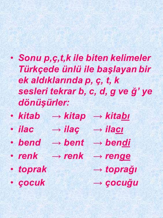 sonunda b,c,d,g bulunan yabancı kelimelerin sonundaki bu sesler, Türkçede p, ç, t, k' ye dönüştürülür: b → kitab → kitap c → ilâc → ilâç d →bend → ben