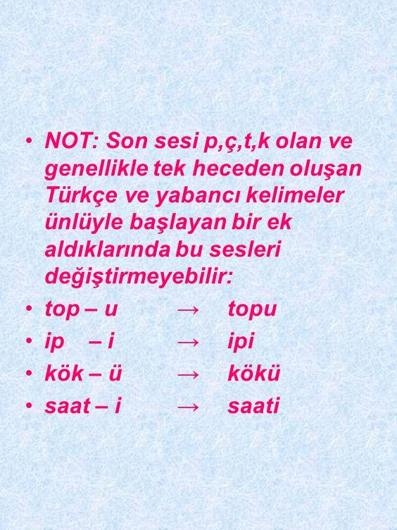 Sonu p,ç,t,k ile biten kelimeler Türkçede ünlü ile başlayan bir ek aldıklarında p, ç, t, k sesleri tekrar b, c, d, g ve ğ' ye dönüşürler: kitab → kita