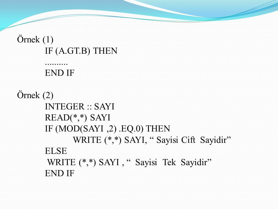"Örnek (1) IF (A.GT.B) THEN.......... END IF Örnek (2) INTEGER :: SAYI READ(*,*) SAYI IF (MOD(SAYI,2).EQ.0) THEN WRITE (*,*) SAYI, "" Sayisi Cift Sayidi"