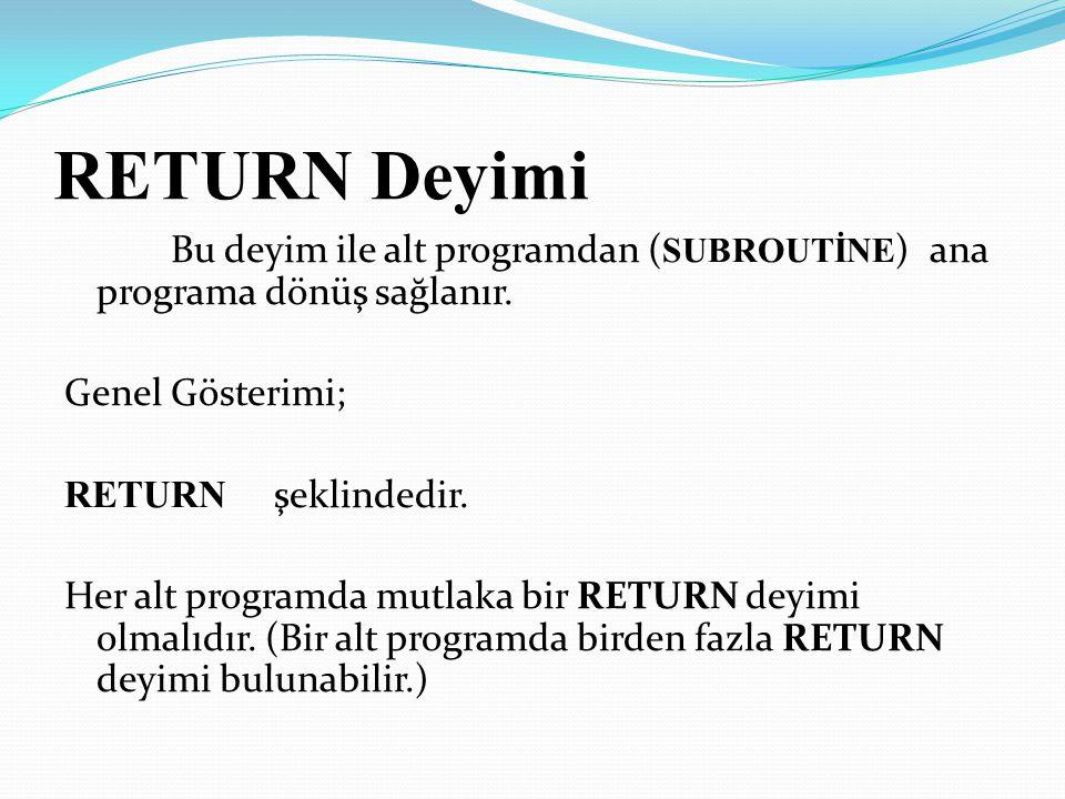 RETURN Deyimi Bu deyim ile alt programdan ( SUBROUTİNE ) ana programa dönüş sağlanır. Genel Gösterimi; RETURN şeklindedir. Her alt programda mutlaka b