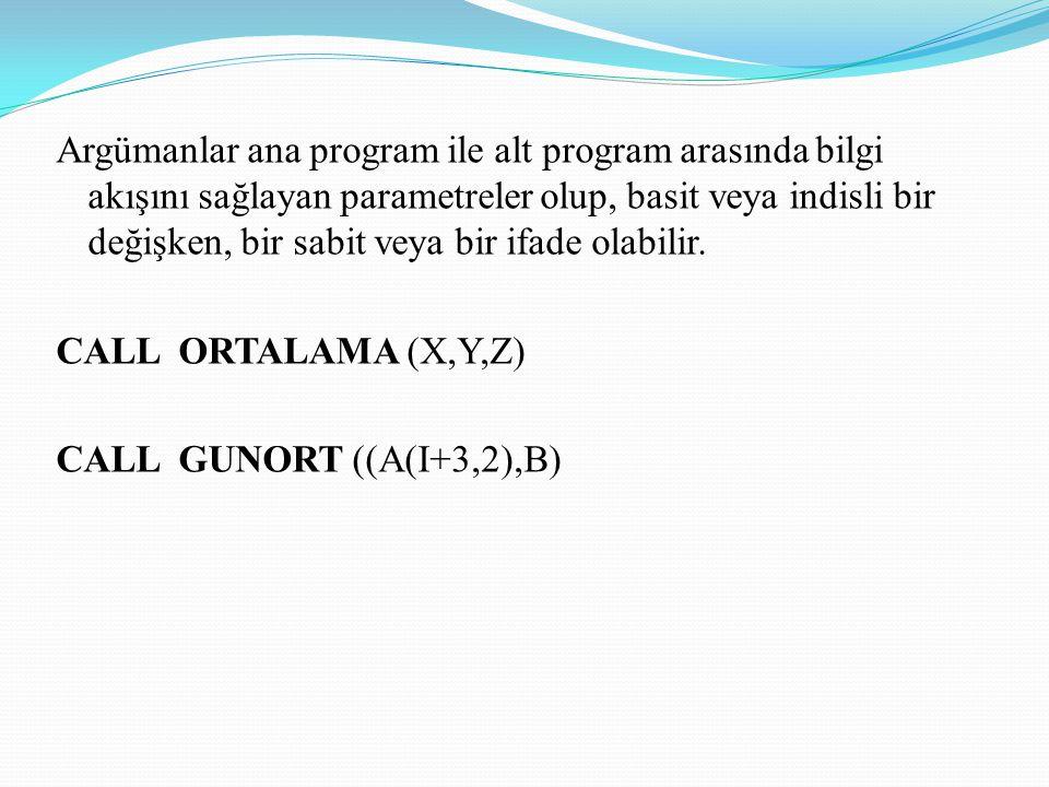 Argümanlar ana program ile alt program arasında bilgi akışını sağlayan parametreler olup, basit veya indisli bir değişken, bir sabit veya bir ifade ol