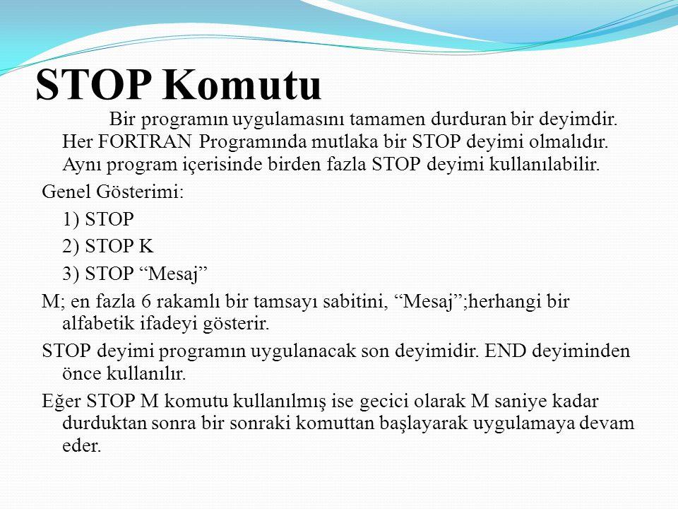 STOP Komutu Bir programın uygulamasını tamamen durduran bir deyimdir. Her FORTRAN Programında mutlaka bir STOP deyimi olmalıdır. Aynı program içerisin