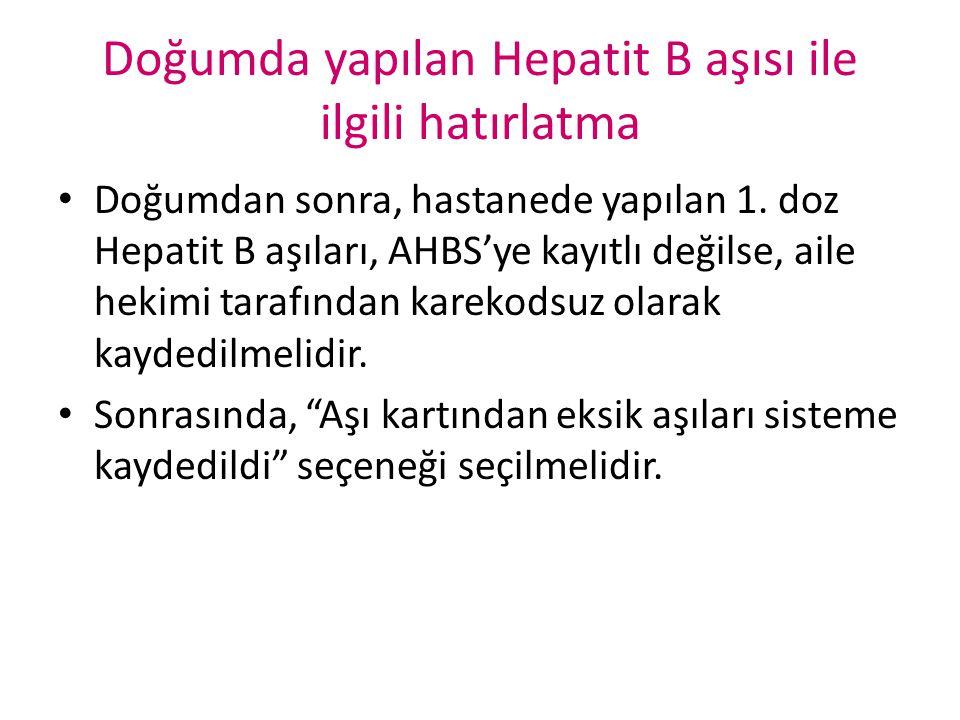Doğumda yapılan Hepatit B aşısı ile ilgili hatırlatma Doğumdan sonra, hastanede yapılan 1. doz Hepatit B aşıları, AHBS'ye kayıtlı değilse, aile hekimi