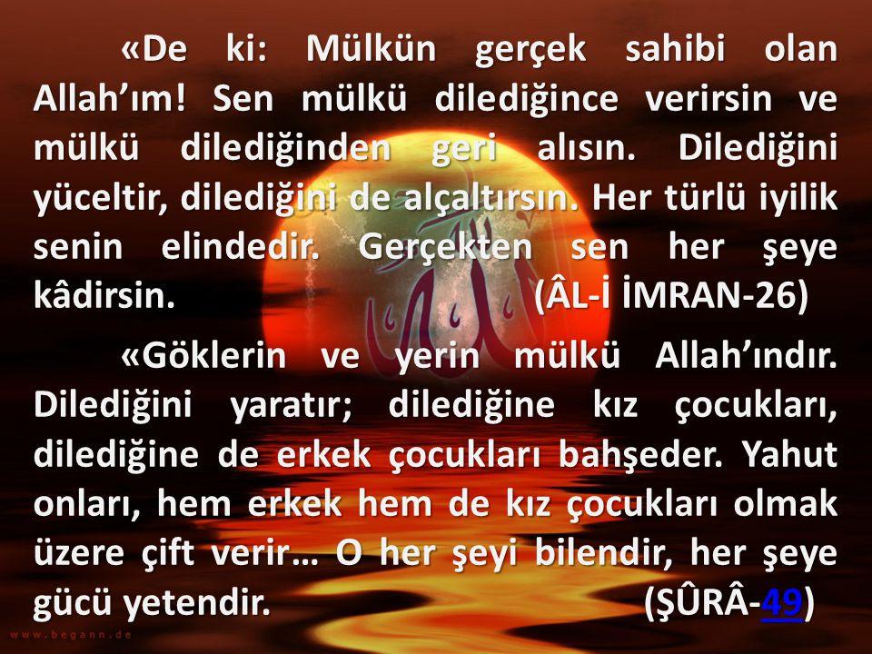 «De ki: Mülkün gerçek sahibi olan Allah'ım! Sen mülkü dilediğince verirsin ve mülkü dilediğinden geri alısın. Dilediğini yüceltir, dilediğini de alçal