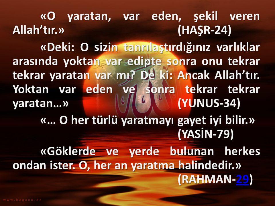 «O yaratan, var eden, şekil veren Allah'tır.» (HAŞR-24) «Deki: O sizin tanrılaştırdığınız varlıklar arasında yoktan var edipte sonra onu tekrar tekrar yaratan var mı.