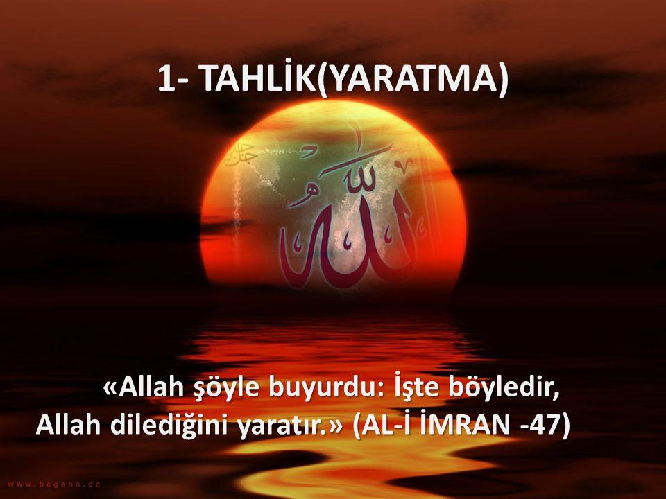 1- TAHLİK(YARATMA) «Allah şöyle buyurdu: İşte böyledir, Allah dilediğini yaratır.» (AL-İ İMRAN -47)