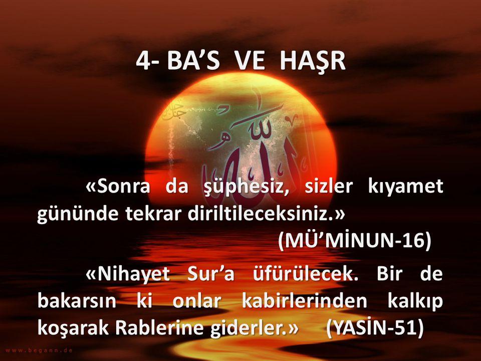 4- BA'S VE HAŞR «Sonra da şüphesiz, sizler kıyamet gününde tekrar diriltileceksiniz.» (MÜ'MİNUN-16) «Nihayet Sur'a üfürülecek. Bir de bakarsın ki onla