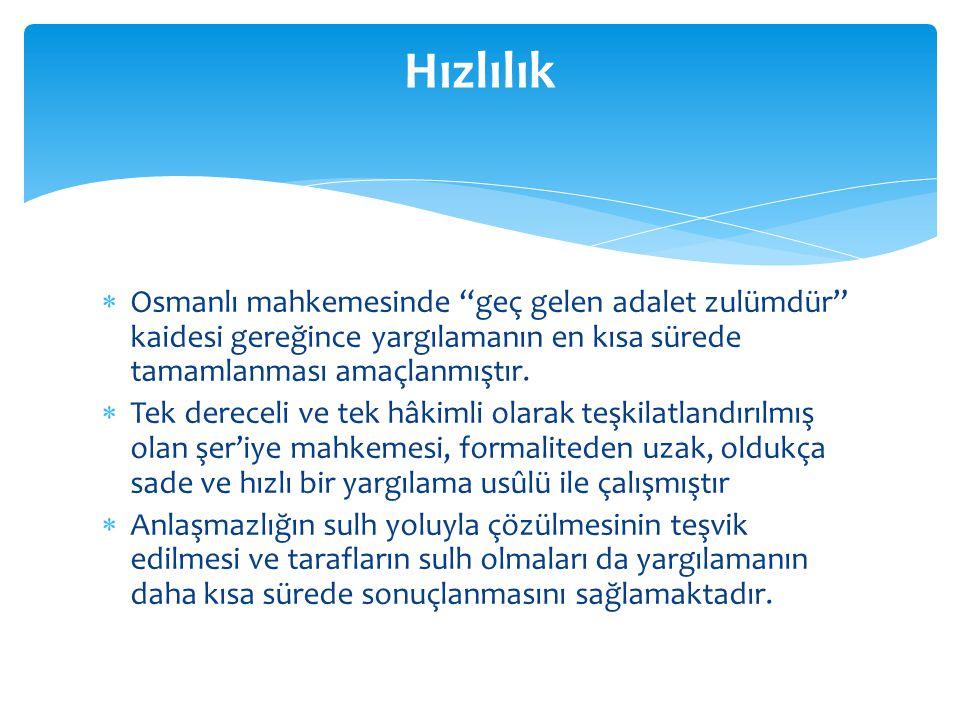 """ Osmanlı mahkemesinde """"geç gelen adalet zulümdür"""" kaidesi gereğince yargılamanın en kısa sürede tamamlanması amaçlanmıştır.  Tek dereceli ve tek hâk"""
