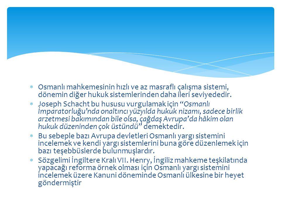  Osmanlı mahkemesinin hızlı ve az masraflı çalışma sistemi, dönemin diğer hukuk sistemlerinden daha ileri seviyededir.  Joseph Schacht bu hususu vur