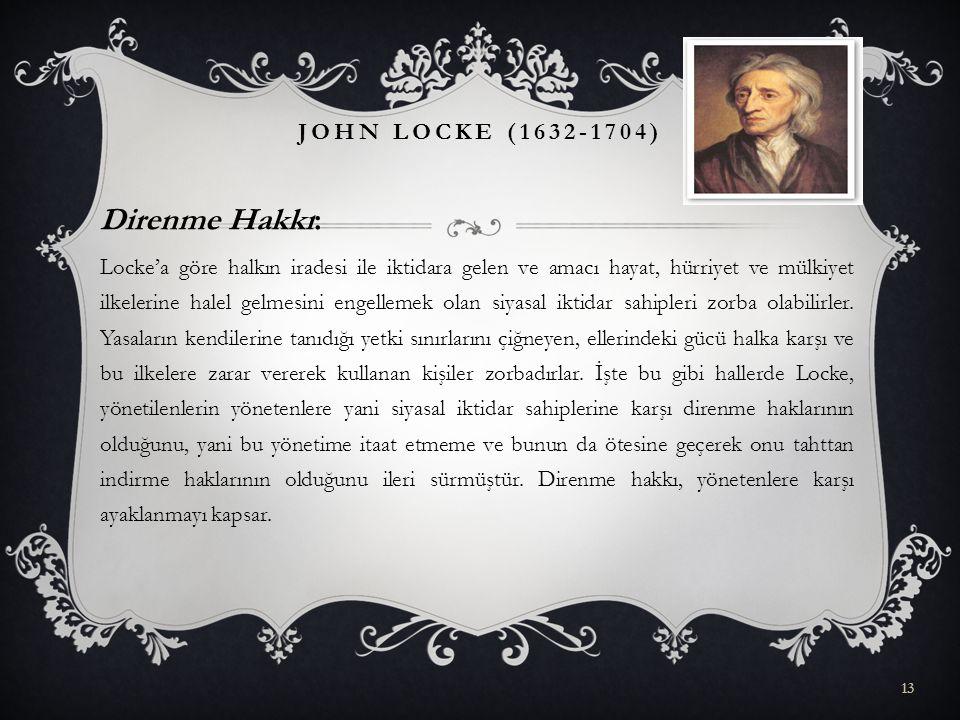 Direnme Hakkı: Locke'a göre halkın iradesi ile iktidara gelen ve amacı hayat, hürriyet ve mülkiyet ilkelerine halel gelmesini engellemek olan siyasal