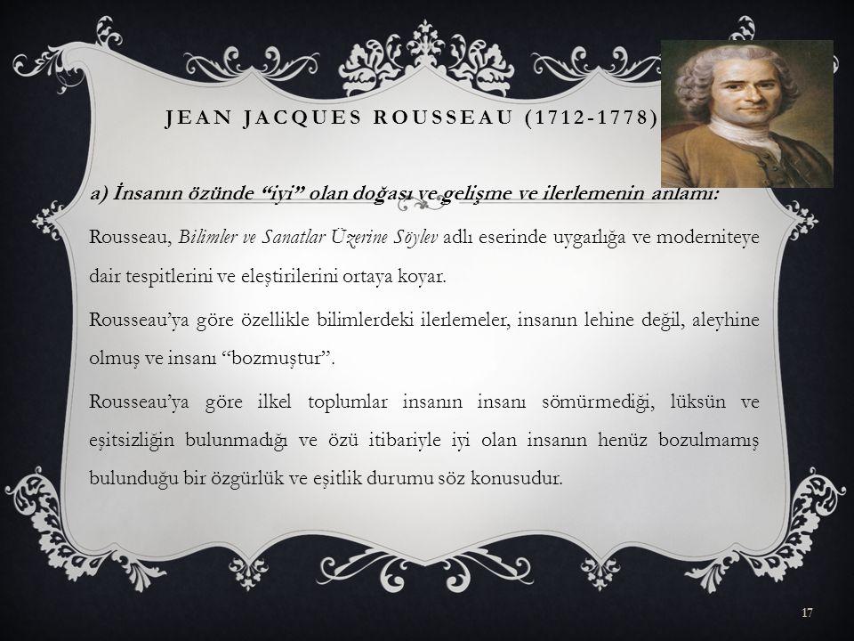 """a) İnsanın özünde """"iyi"""" olan doğası ve gelişme ve ilerlemenin anlamı: Rousseau, Bilimler ve Sanatlar Üzerine Söylev adlı eserinde uygarlığa ve moderni"""
