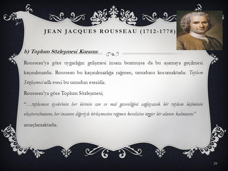 b) Toplum Sözleşmesi Kuramı: Rousseau'ya göre uygarlığın gelişmesi insanı bozmuşsa da bu aşamaya geçilmesi kaçınılmazdır. Rousseau bu kaçınılmazlığa r