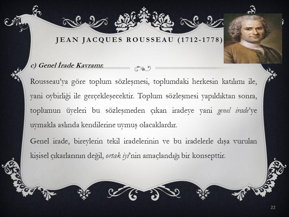 c) Genel İrade Kavramı: Rousseau'ya göre toplum sözleşmesi, toplumdaki herkesin katılımı ile, yani oybirliği ile gerçekleşecektir. Toplum sözleşmesi y