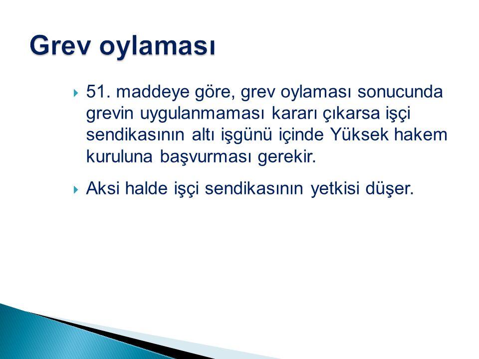  51. maddeye göre, grev oylaması sonucunda grevin uygulanmaması kararı çıkarsa işçi sendikasının altı işgünü içinde Yüksek hakem kuruluna başvurması