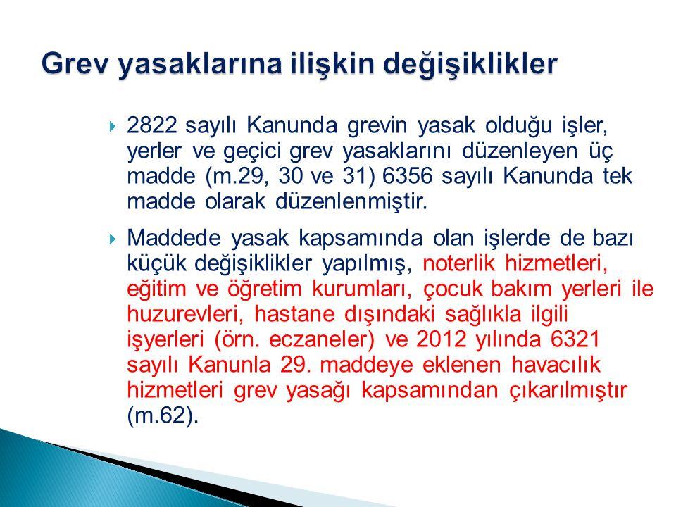  2822 sayılı Kanunda grevin yasak olduğu işler, yerler ve geçici grev yasaklarını düzenleyen üç madde (m.29, 30 ve 31) 6356 sayılı Kanunda tek madde olarak düzenlenmiştir.