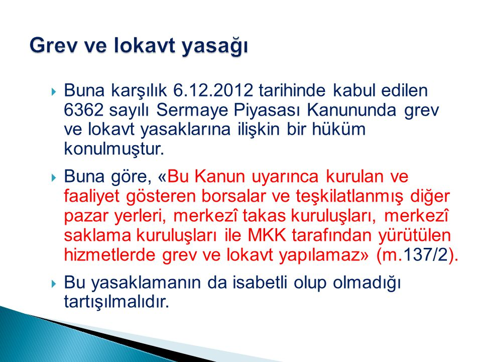  Buna karşılık 6.12.2012 tarihinde kabul edilen 6362 sayılı Sermaye Piyasası Kanununda grev ve lokavt yasaklarına ilişkin bir hüküm konulmuştur.