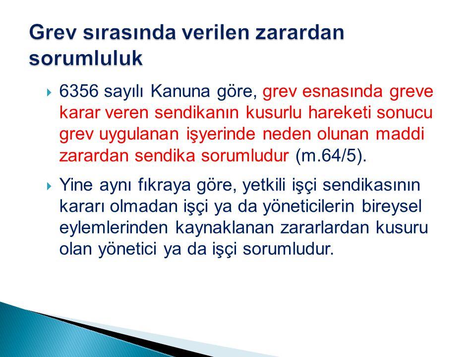  6356 sayılı Kanuna göre, grev esnasında greve karar veren sendikanın kusurlu hareketi sonucu grev uygulanan işyerinde neden olunan maddi zarardan sendika sorumludur (m.64/5).