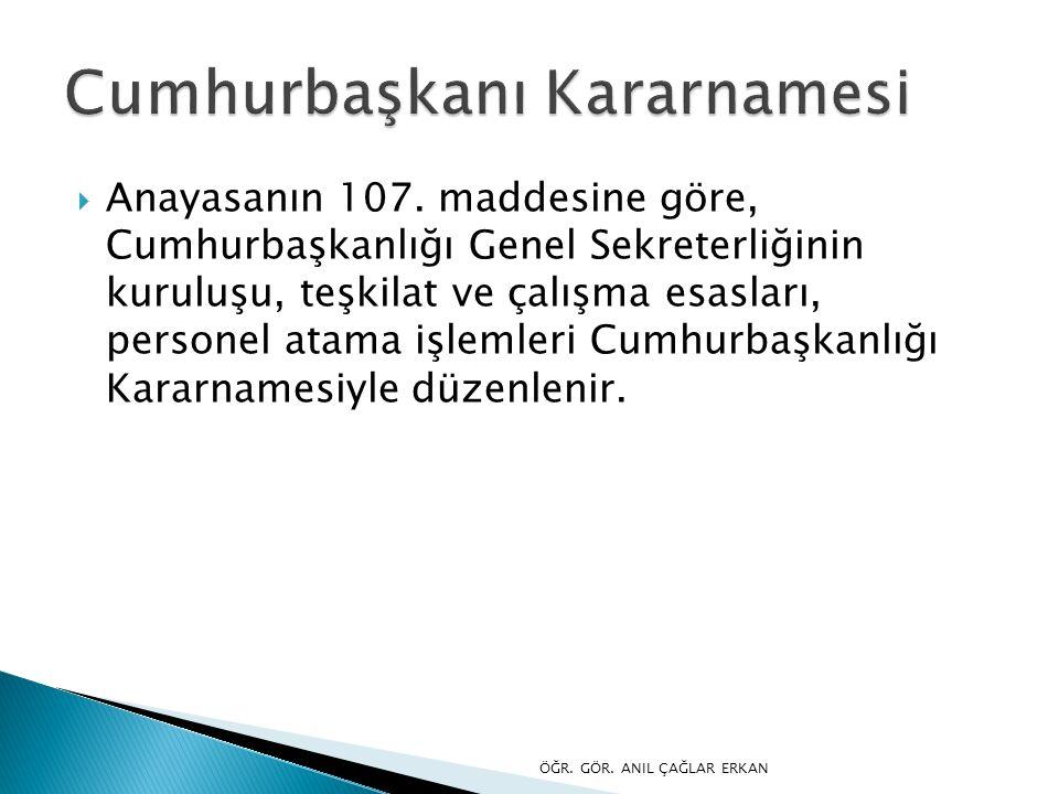 Anayasanın 107. maddesine göre, Cumhurbaşkanlığı Genel Sekreterliğinin kuruluşu, teşkilat ve çalışma esasları, personel atama işlemleri Cumhurbaşkan