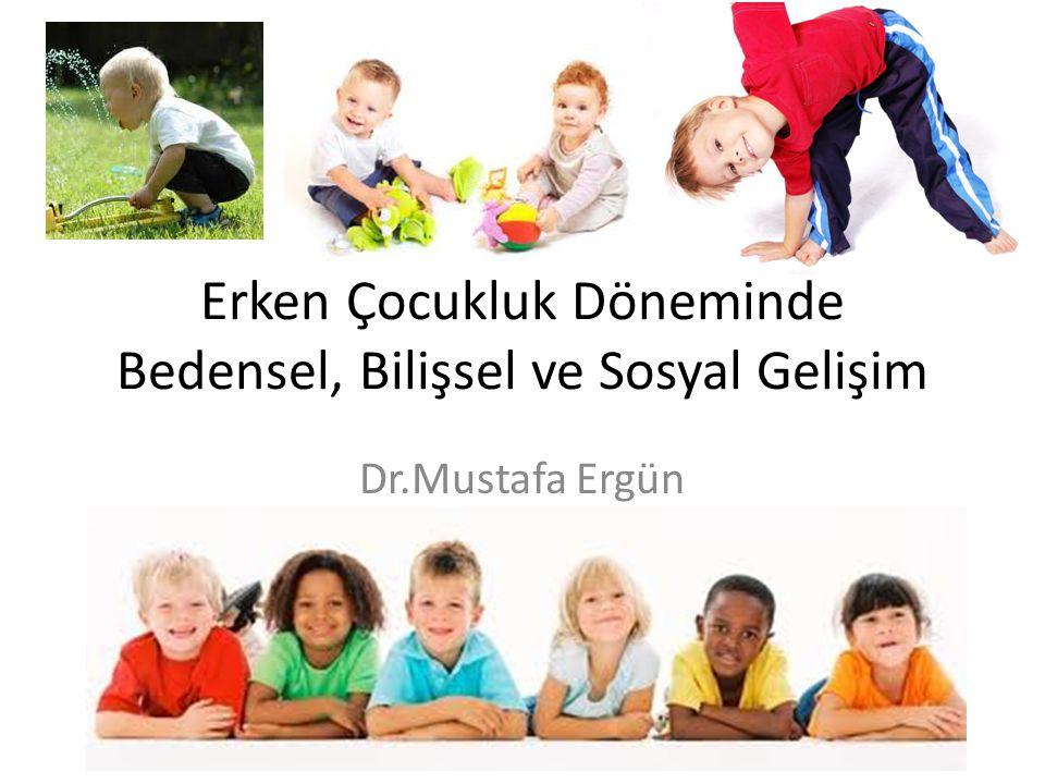 Erken Çocukluk Döneminde Bedensel, Bilişsel ve Sosyal Gelişim Dr.Mustafa Ergün