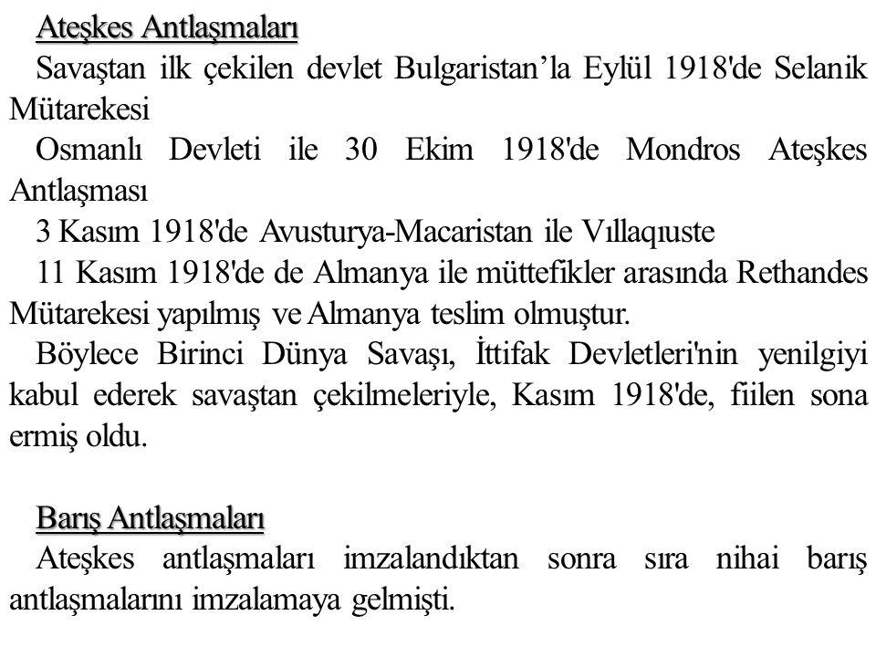 Ateşkes Antlaşmaları Savaştan ilk çekilen devlet Bulgaristan'la Eylül 1918 de Selanik Mütarekesi Osmanlı Devleti ile 30 Ekim 1918 de Mondros Ateşkes Antlaşması 3 Kasım 1918 de Avusturya-Macaristan ile Vıllaqıuste 11 Kasım 1918 de de Almanya ile müttefikler arasında Rethandes Mütarekesi yapılmış ve Almanya teslim olmuştur.