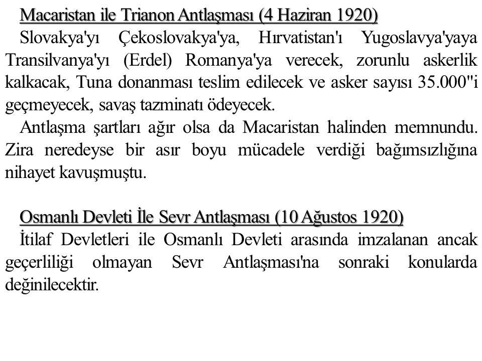 Macaristan ile Trianon Antlaşması (4 Haziran 1920) Slovakya yı Çekoslovakya ya, Hırvatistan ı Yugoslavya yaya Transilvanya yı (Erdel) Romanya ya verecek, zorunlu askerlik kalkacak, Tuna donanması teslim edilecek ve asker sayısı 35.000 i geçmeyecek, savaş tazminatı ödeyecek.