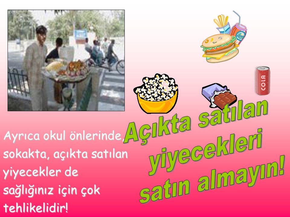 Ayrıca okul önlerinde, sokakta, açıkta satılan yiyecekler de sağlığınız için çok tehlikelidir!