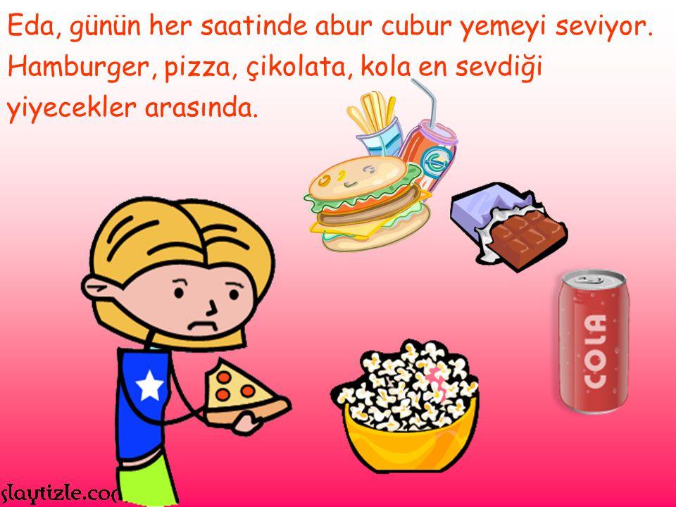 Eda, günün her saatinde abur cubur yemeyi seviyor. Hamburger, pizza, çikolata, kola en sevdiği yiyecekler arasında.