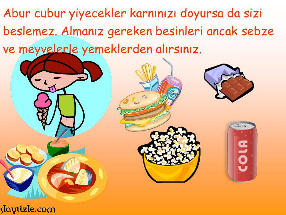 Abur cubur yiyecekler karnınızı doyursa da sizi beslemez. Almanız gereken besinleri ancak sebze ve meyvelerle yemeklerden alırsınız.