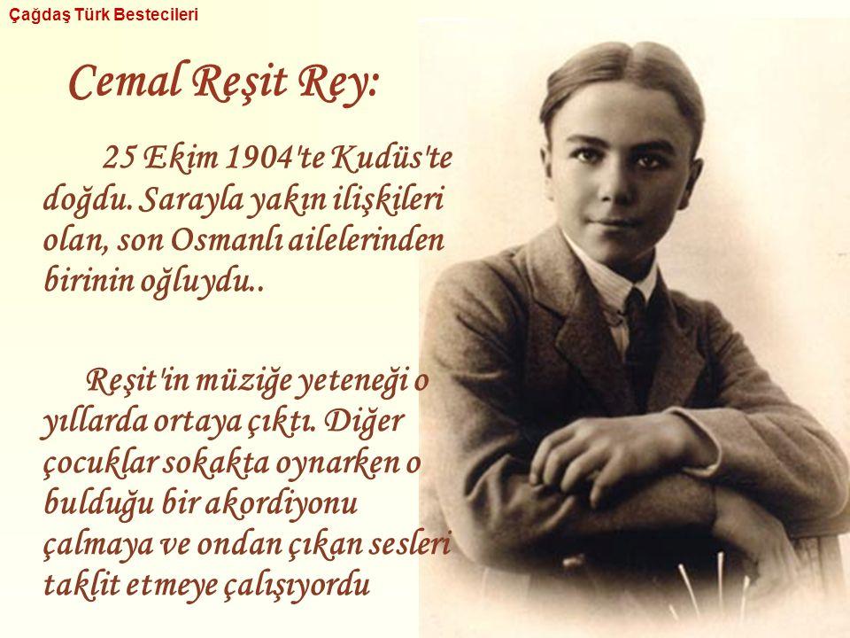 Cemal Reşit Rey: 25 Ekim 1904'te Kudüs'te doğdu. Sarayla yakın ilişkileri olan, son Osmanlı ailelerinden birinin oğluydu.. Reşit'in müziğe yeteneği o